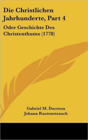 Die Christlichen Jahrhunderte, Part 4: Oder Geschichte Des Christenthums (1778)