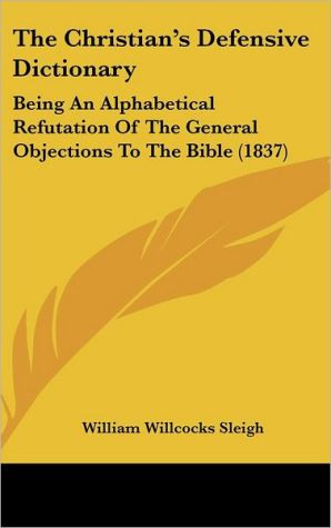 The Christian's Defensive Dictionary: Being an Alphabetical Refutation of the General Objections to the Bible (1837) - William Willcocks Sleigh