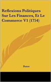 Reflexions Politiques Sur Les Finances, Et Le Commerce V1 (1754) - Dutot