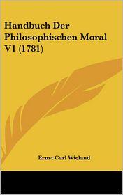 Handbuch Der Philosophischen Moral V1 (1781) - Ernst Carl Wieland