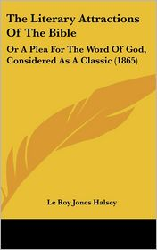The Literary Attractions of the Bible: Or a Plea for the Word of God, Considered as a Classic (1865) - Le Roy Jones Halsey