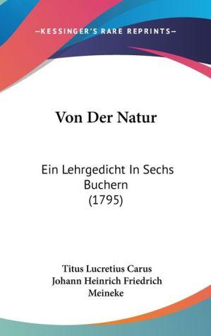 Von Der Natur: Ein Lehrgedicht in Sechs Buchern (1795) - Titus Lucretius Carus, Johann Heinrich Friedrich Meineke