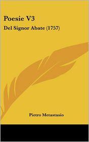 Poesie V3: del Signor Abate (1757) - Pietro Antonio Metastasio