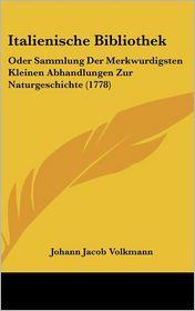 Italienische Bibliothek: Oder Sammlung Der Merkwurdigsten Kleinen Abhandlungen Zur Naturgeschichte (1778) - Johann Jacob Volkmann