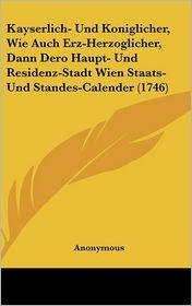 Kayserlich- Und Koniglicher, Wie Auch Erz-Herzoglicher, Dann Dero Haupt- Und Residenz-Stadt Wien Staats- Und Standes-Calender (1746) - Anonymous