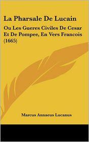 La Pharsale de Lucain: Ou Les Gueres Civiles de Cesar Et de Pompee, En Vers Francois (1665) - Marcus Annaeus Lucanus