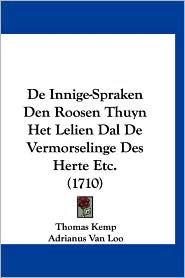 de Innige-Spraken Den Roosen Thuyn Het Lelien Dal de Vermorselinge Des Herte Etc. (1710) - Thomas Kemp, Adrianus Van Loo