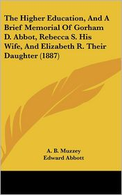 The Higher Education, and a Brief Memorial of Gorham D. Abbot, Rebecca S. His Wife, and Elizabeth R. Their Daughter (1887) - A.B. Muzzey, Edward Abbott, George Barrell Emerson