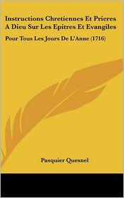 Instructions Chretiennes Et Prieres a Dieu Sur Les Epitres Et Evangiles: Pour Tous Les Jours de L'Anne (1716) - Pasquier Quesnel
