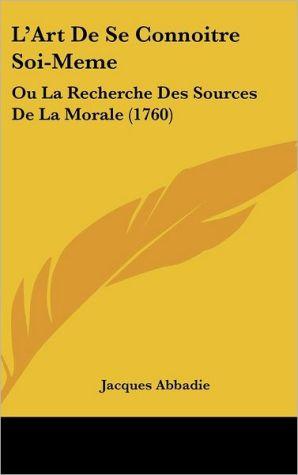 L'Art de Se Connoitre Soi-Meme: Ou La Recherche Des Sources de La Morale (1760) - Jacques Abbadie