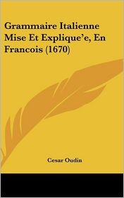 Grammaire Italienne Mise Et Explique'e, En Francois (1670) - Cesar Oudin