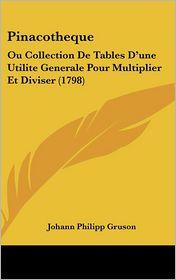 Pinacotheque: Ou Collection de Tables D'Une Utilite Generale Pour Multiplier Et Diviser (1798) - Johann Philipp Gruson