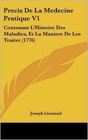 Precis de La Medecine Pratique V1: Contenant L'Histoire Des Maladies, Et La Maniere de Les Traiter (1776) - Joseph Lieutaud