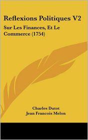 Reflexions Politiques V2: Sur Les Finances, Et Le Commerce (1754) - Charles Dutot
