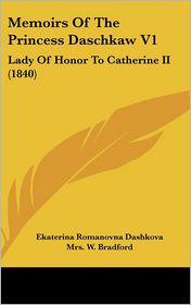 Memoirs of the Princess Daschkaw V1: Lady of Honor to Catherine II (1840) - Ekaterina Romanovna Dashkova, Mrs W. Bradford (Editor)