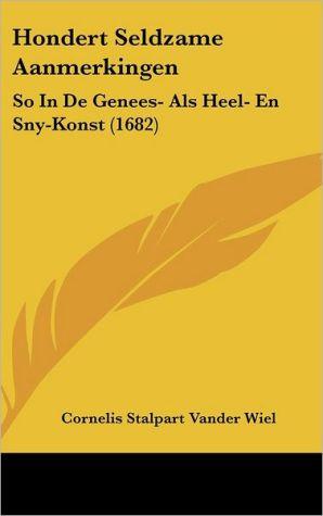 Hondert Seldzame Aanmerkingen: So in de Genees- ALS Heel- En Sny-Konst (1682)