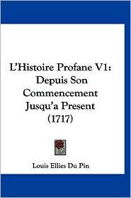 L'Histoire Profane V1: Depuis Son Commencement Jusqu'a Present (1717) - Louis Ellies Du Pin