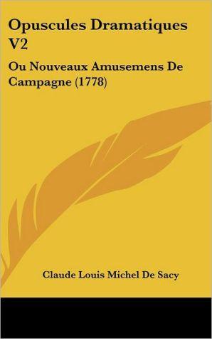 Opuscules Dramatiques V2: Ou Nouveaux Amusemens de Campagne (1778) - Claude Louis Michel De Sacy