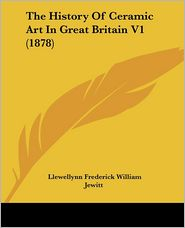 The History Of Ceramic Art In Great Britain V1 (1878) - Llewellynn Frederick William Jewitt