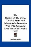 The Hunters of the World: Or Wild Sports and Adventures in Encounters with Wild Animals in Every Part of the World (1857)