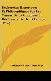 Recherches Historiques Et Philosophiques Sur Les Causes de La Grandeur Et Des Revers de Henri Le Lion (1786) - Christophe Louis Albert Patje