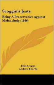 Scoggin's Jests: Being a Preservative Against Melancholy (1866) - John Scogan, Andrew Boorde, William Carew Hazlitt (Editor)