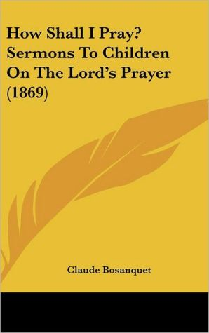 How Shall I Pray? Sermons to Children on the Lord's Prayer (1869) - Claude Bosanquet