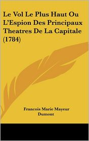 Le Vol Le Plus Haut Ou L'Espion Des Principaux Theatres de La Capitale (1784) - Francois Marie Mayeur Dumont