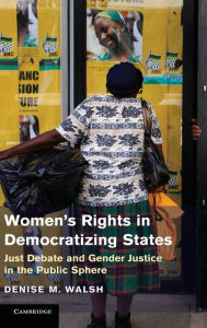 Women's Rights in Democratizing States: Just Debate and Gender Justice in the Public Sphere - Denise M. Walsh