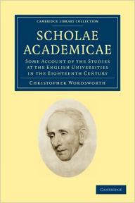 Scholae Academicae: Some Account of the Studies at the English Universities in the Eighteenth Century - Christopher Wordsworth