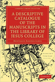 A Descriptive Catalogue of the Manuscripts in the Library of Jesus College - Montague Rhodes James