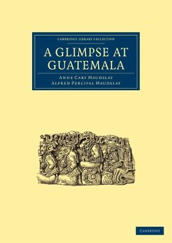 A Glimpse at Guatemala, and Some Notes on the Ancient Monuments of Central America - Anne Cary, Maudslay Alfred Percival, Maudslay Maudslay, Anne Cary