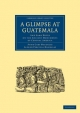 A Glimpse at Guatemala, and Some Notes on the Ancient Monuments of Central America - Anne Cary Maudslay; Alfred Percival Maudslay