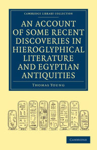 An Account of Some Recent Discoveries in Hieroglyphical Literature and Egyptian Antiquities: Including the Author's Original Alphabet, as Extended by Mr. Champollion, with a Translation of Five Unpublished Greek and Egyptian Manuscripts - Thomas Young
