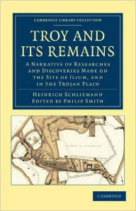 Troy and its Remains: A Narrative of Researches and Discoveries Made on the Site of Ilium, and in the Trojan Plain - Heinrich Schliemann