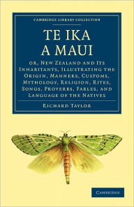 Te Ika a Maui: Or, New Zealand and its Inhabitants, Illustrating the Origin, Manners, Customs, Mythology, Religion, Rites, Songs, Proverbs, Fables, and Language of the Natives - Richard Taylor