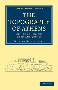 The Topography of Athens: With Some Remarks on Its Antiquities - William Martin, Leake Leake, William Martin