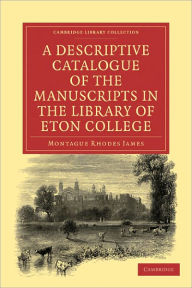 A Descriptive Catalogue of the Manuscripts in the Library of Eton College - Montague Rhodes James