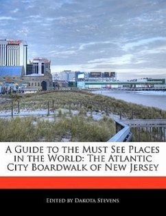 A Guide to the Must See Places in the World: The Atlantic City Boardwalk of New Jersey - Stevens, Dakota