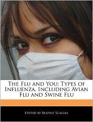The Flu and You: Types of Influenza, Including Avian Flu and Swine Flu - Beatriz Scaglia