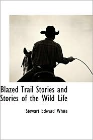 Blazed Trail Stories And Stories Of The Wild Life - Stewart Edward White