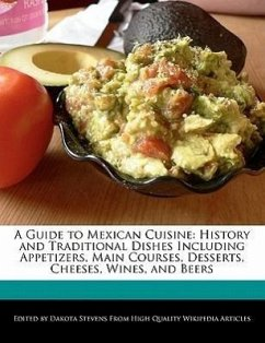 A Guide to Mexican Cuisine: History and Traditional Dishes Including Appetizers, Main Courses, Desserts, Cheeses, Wines, and Beers - Stevens, Dakota