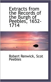 Extracts From The Records Of The Burgh Of Peebles, 1652-1714 - Robert Renwick, Scot Peebles
