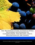 The Beginner's Guide to French Wine: Including an Overview of Classification, the Regions, and a Description of the Grapes