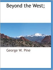 Beyond The West; - George W. Pine
