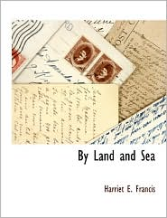 By Land And Sea - Harriet E. Francis