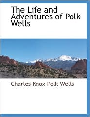 The Life And Adventures Of Polk Wells - Charles Knox Polk Wells