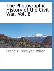 The Photographic History Of The Civil War, Vol. 8 - Francis Trevelyan Miller