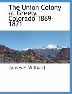 The Union Colony at Greely, Colorado 1869-1871 - Williard, James F.