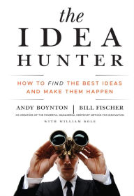 The Idea Hunter: How to Find the Best Ideas and Make Them Happen - Andy Boynton